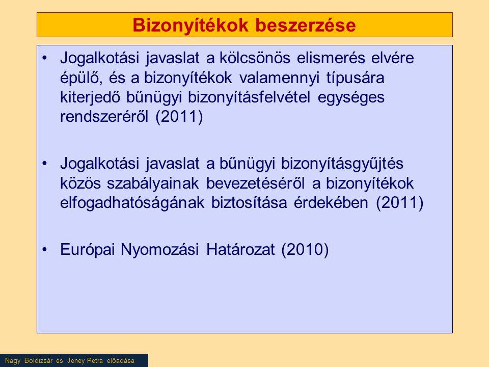Nagy Boldizsár és Jeney Petra előadása Bizonyítékok beszerzése •Jogalkotási javaslat a kölcsönös elismerés elvére épülő, és a bizonyítékok valamennyi típusára kiterjedő bűnügyi bizonyításfelvétel egységes rendszeréről (2011) •Jogalkotási javaslat a bűnügyi bizonyításgyűjtés közös szabályainak bevezetéséről a bizonyítékok elfogadhatóságának biztosítása érdekében (2011) •Európai Nyomozási Határozat (2010)