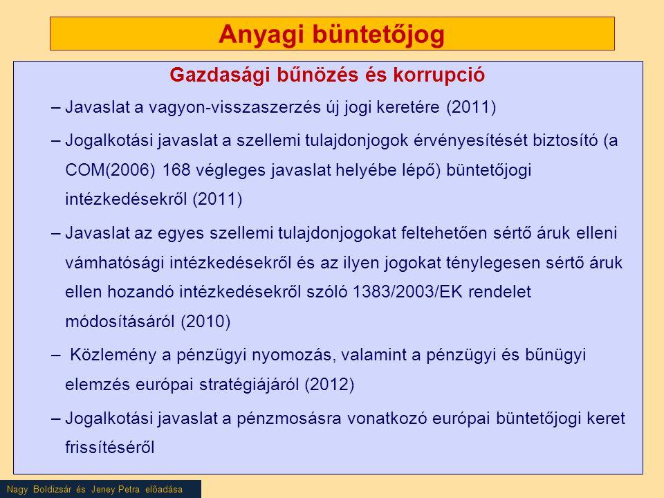 Nagy Boldizsár és Jeney Petra előadása Anyagi büntetőjog Gazdasági bűnözés és korrupció –Javaslat a vagyon-visszaszerzés új jogi keretére (2011) –Jogalkotási javaslat a szellemi tulajdonjogok érvényesítését biztosító (a COM(2006) 168 végleges javaslat helyébe lépő) büntetőjogi intézkedésekről (2011) –Javaslat az egyes szellemi tulajdonjogokat feltehetően sértő áruk elleni vámhatósági intézkedésekről és az ilyen jogokat ténylegesen sértő áruk ellen hozandó intézkedésekről szóló 1383/2003/EK rendelet módosításáról (2010) – Közlemény a pénzügyi nyomozás, valamint a pénzügyi és bűnügyi elemzés európai stratégiájáról (2012) –Jogalkotási javaslat a pénzmosásra vonatkozó európai büntetőjogi keret frissítéséről
