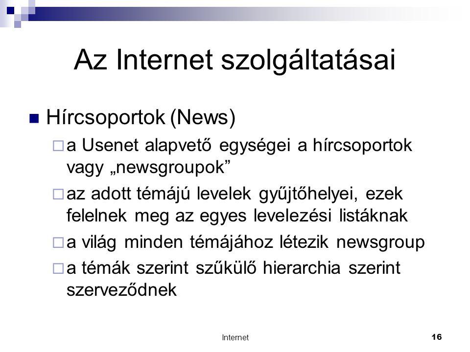 """Internet16 Az Internet szolgáltatásai  Hírcsoportok (News)  a Usenet alapvető egységei a hírcsoportok vagy """"newsgroupok  az adott témájú levelek gyűjtőhelyei, ezek felelnek meg az egyes levelezési listáknak  a világ minden témájához létezik newsgroup  a témák szerint szűkülő hierarchia szerint szerveződnek"""