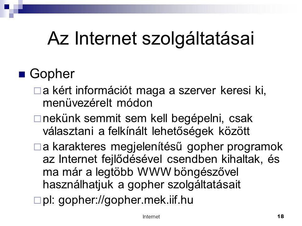 Internet18 Az Internet szolgáltatásai  Gopher  a kért információt maga a szerver keresi ki, menüvezérelt módon  nekünk semmit sem kell begépelni, csak választani a felkínált lehetőségek között  a karakteres megjelenítésű gopher programok az Internet fejlődésével csendben kihaltak, és ma már a legtöbb WWW böngészővel használhatjuk a gopher szolgáltatásait  pl: gopher://gopher.mek.iif.hu