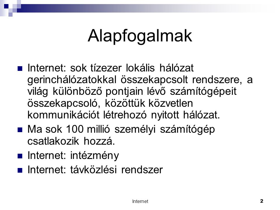 Internet2 Alapfogalmak  Internet: sok tízezer lokális hálózat gerinchálózatokkal összekapcsolt rendszere, a világ különböző pontjain lévő számítógépeit összekapcsoló, közöttük közvetlen kommunikációt létrehozó nyitott hálózat.