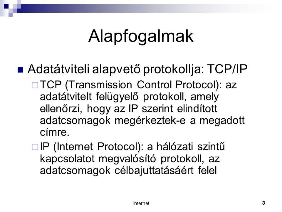 Internet3 Alapfogalmak  Adatátviteli alapvető protokollja: TCP/IP  TCP (Transmission Control Protocol): az adatátvitelt felügyelő protokoll, amely ellenőrzi, hogy az IP szerint elindított adatcsomagok megérkeztek-e a megadott címre.
