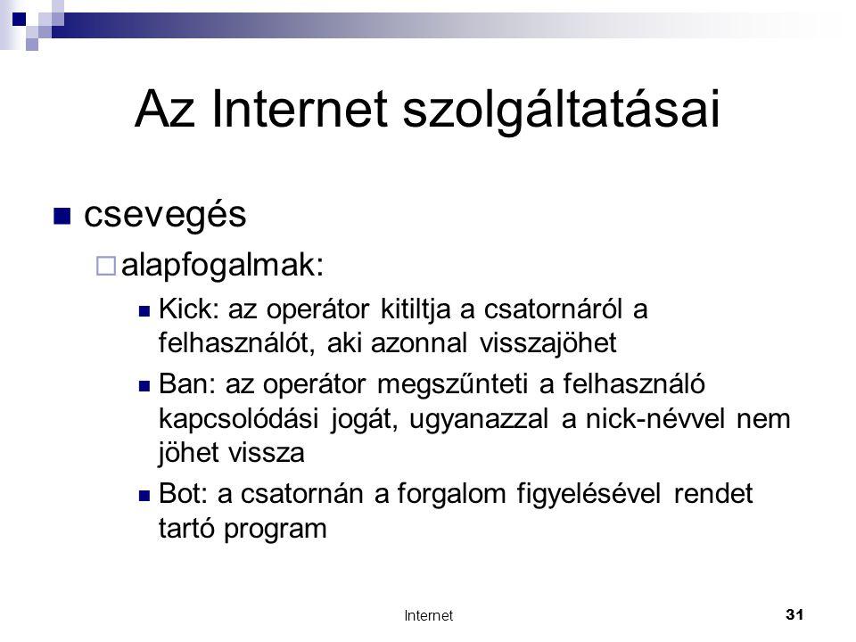 Internet31 Az Internet szolgáltatásai  csevegés  alapfogalmak:  Kick: az operátor kitiltja a csatornáról a felhasználót, aki azonnal visszajöhet  Ban: az operátor megszűnteti a felhasználó kapcsolódási jogát, ugyanazzal a nick-névvel nem jöhet vissza  Bot: a csatornán a forgalom figyelésével rendet tartó program
