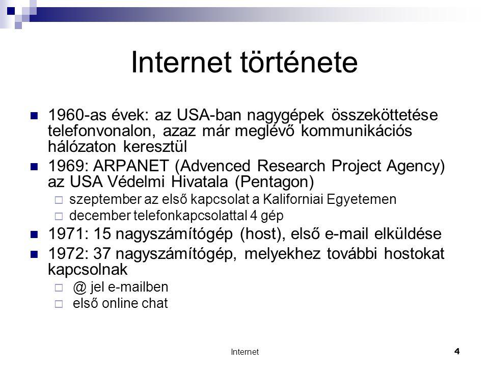Internet4 Internet története  1960-as évek: az USA-ban nagygépek összeköttetése telefonvonalon, azaz már meglévő kommunikációs hálózaton keresztül  1969: ARPANET (Advenced Research Project Agency) az USA Védelmi Hivatala (Pentagon)  szeptember az első kapcsolat a Kaliforniai Egyetemen  december telefonkapcsolattal 4 gép  1971: 15 nagyszámítógép (host), első e-mail elküldése  1972: 37 nagyszámítógép, melyekhez további hostokat kapcsolnak  @ jel e-mailben  első online chat