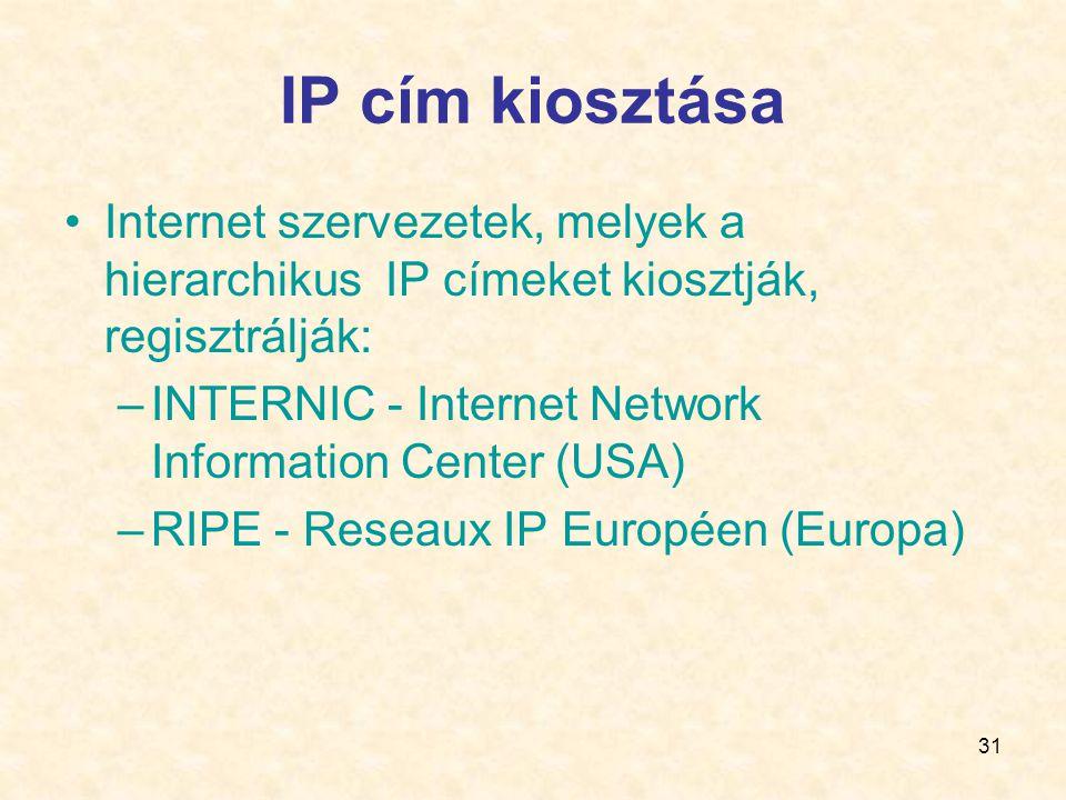 31 IP cím kiosztása •Internet szervezetek, melyek a hierarchikus IP címeket kiosztják, regisztrálják: –INTERNIC - Internet Network Information Center (USA) –RIPE - Reseaux IP Européen (Europa)