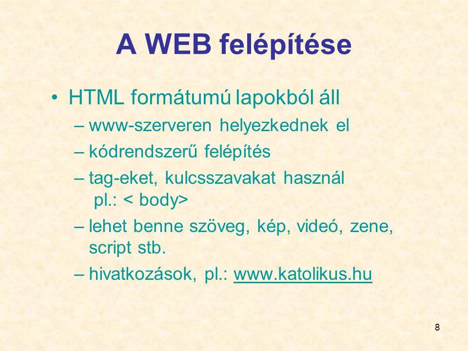8 A WEB felépítése •HTML formátumú lapokból áll –www-szerveren helyezkednek el –kódrendszerű felépítés –tag-eket, kulcsszavakat használ pl.: –lehet benne szöveg, kép, videó, zene, script stb.