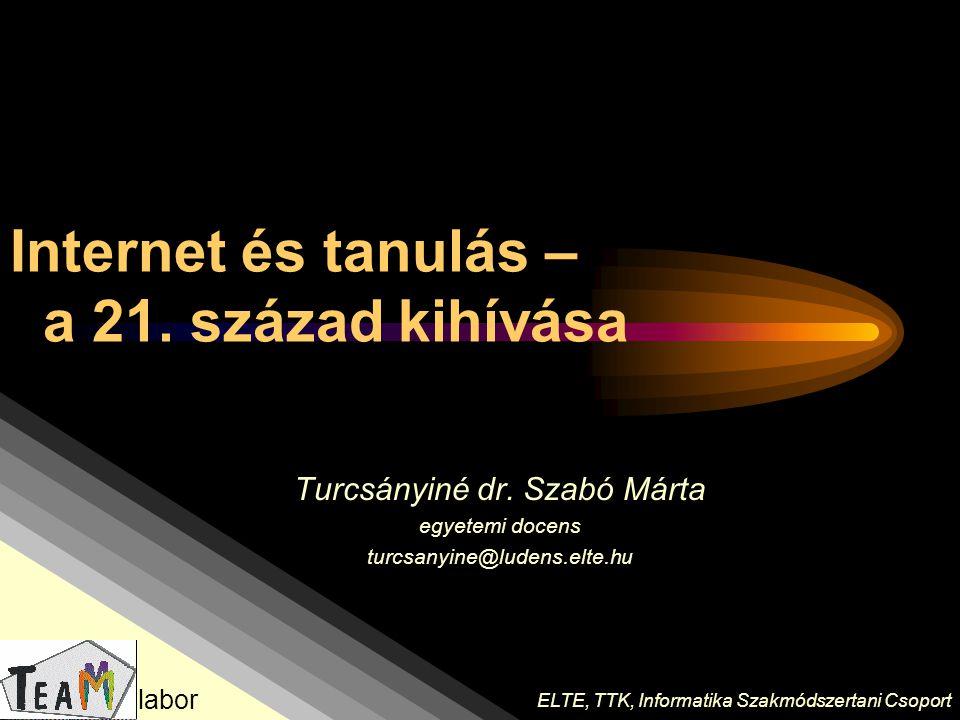 Internet és tanulás – a 21. század kihívása Turcsányiné dr. Szabó Márta egyetemi docens turcsanyine@ludens.elte.hu ELTE, TTK, Informatika Szakmódszert