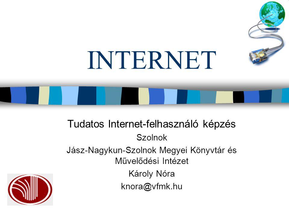 INTERNET Tudatos Internet-felhasználó képzés Szolnok Jász-Nagykun-Szolnok Megyei Könyvtár és Művelődési Intézet Károly Nóra knora@vfmk.hu