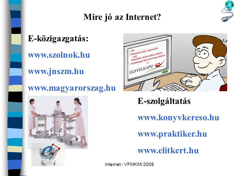 Internet - VFMKMI 2009 Mire jó az Internet? E-közigazgatás: www.szolnok.hu www.jnszm.hu www.magyarorszag.hu E-szolgáltatás www.konyvkereso.hu www.prak