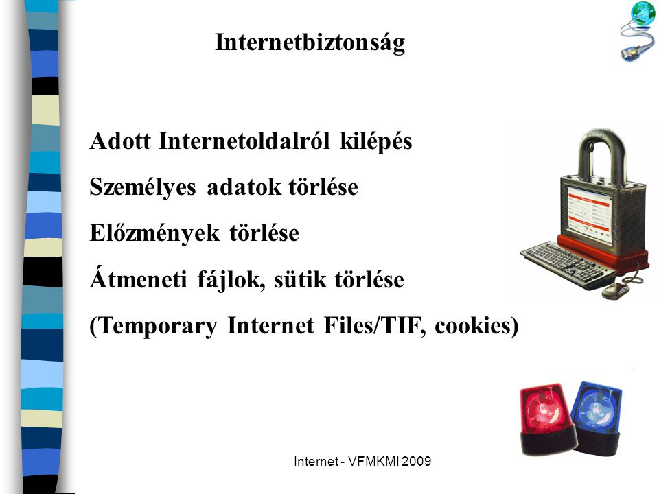 Internet - VFMKMI 2009 Internetbiztonság Adott Internetoldalról kilépés Személyes adatok törlése Előzmények törlése Átmeneti fájlok, sütik törlése (Te