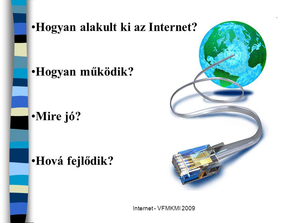 Internet - VFMKMI 2009 •Hogyan alakult ki az Internet? •Hogyan működik? •Mire jó? •Hová fejlődik?