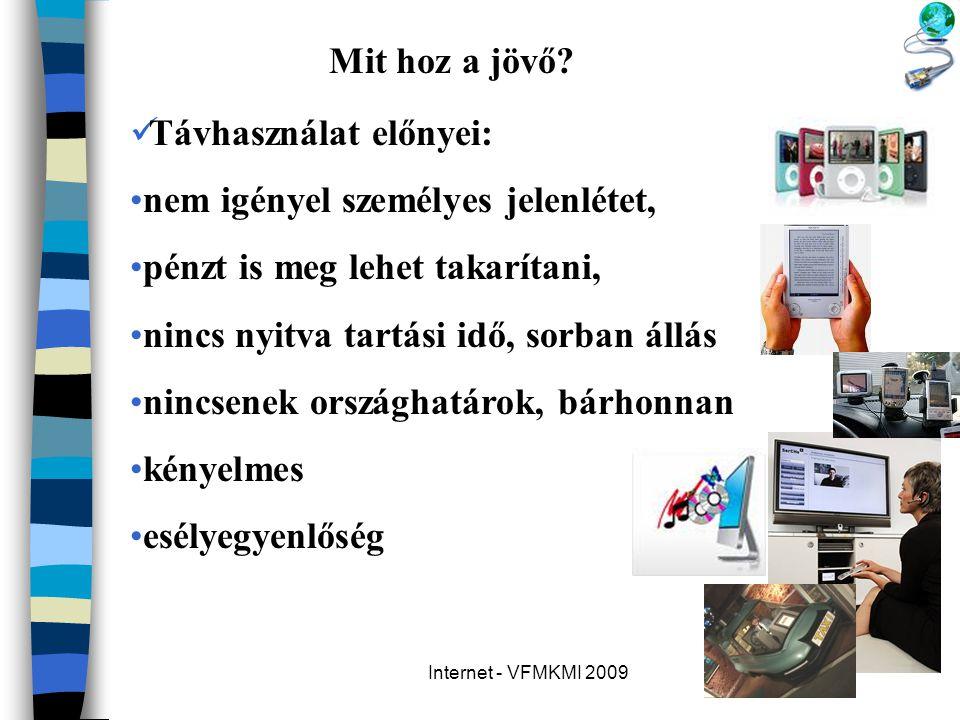 Internet - VFMKMI 2009 Mit hoz a jövő?  Távhasználat előnyei: •nem igényel személyes jelenlétet, •pénzt is meg lehet takarítani, •nincs nyitva tartás