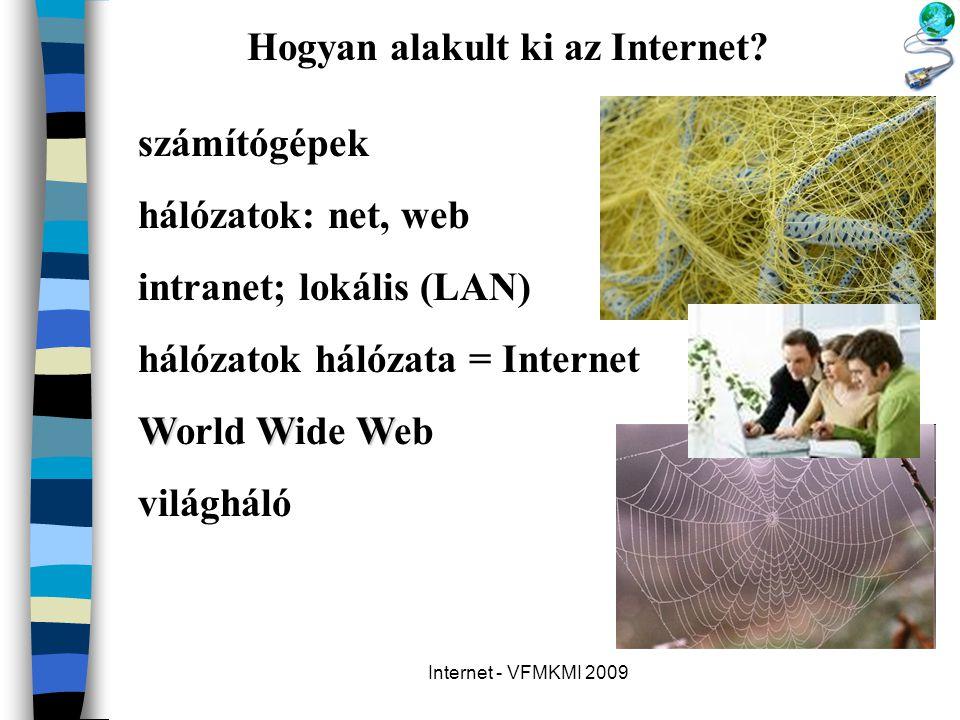 Internet - VFMKMI 2009 Hogyan alakult ki az Internet? számítógépek hálózatok: net, web intranet; lokális (LAN) hálózatok hálózata = Internet WWW World