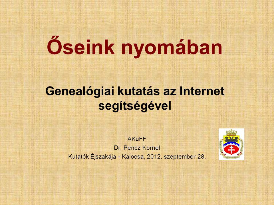 Őseink nyomában Genealógiai kutatás az Internet segítségével AKuFF Dr. Pencz Kornel Kutatók Éjszakája - Kalocsa, 2012. szeptember 28.