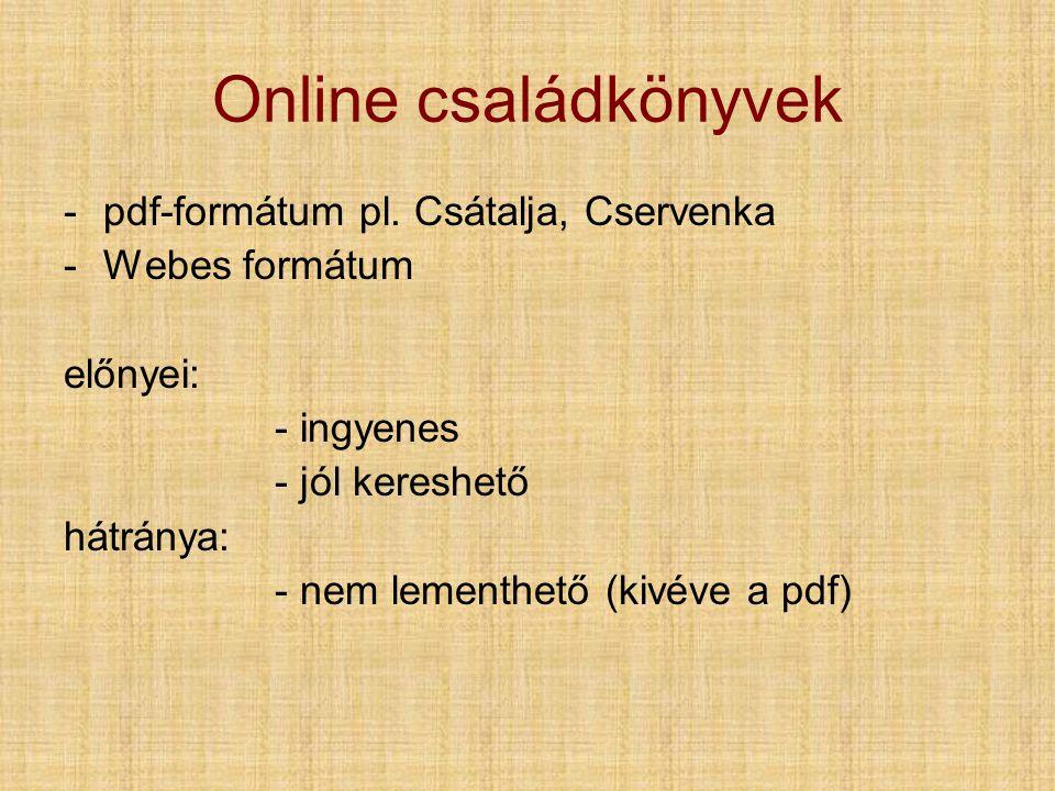 Online családkönyvek -pdf-formátum pl. Csátalja, Cservenka -Webes formátum előnyei: - ingyenes - jól kereshető hátránya: - nem lementhető (kivéve a pd