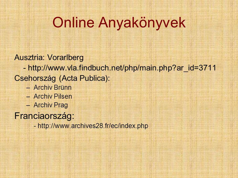 Online Anyakönyvek Ausztria: Vorarlberg - http://www.vla.findbuch.net/php/main.php?ar_id=3711 Csehország (Acta Publica): –Archiv Brünn –Archiv Pilsen –Archiv Prag Franciaország: - http://www.archives28.fr/ec/index.php