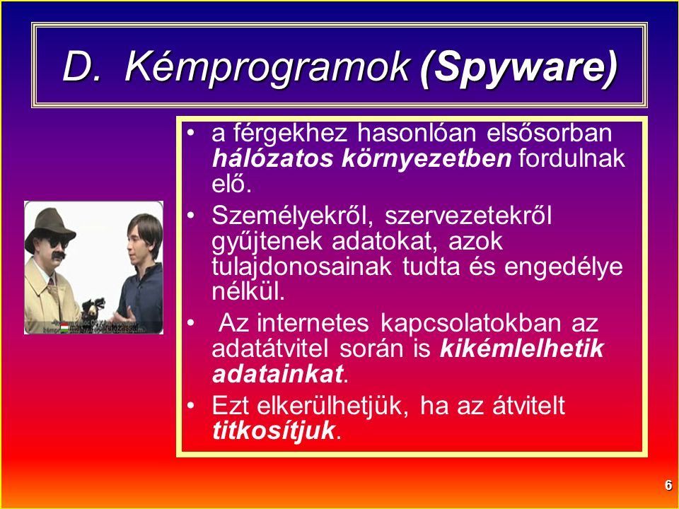 6 D.Kémprogramok (Spyware) •a férgekhez hasonlóan elsősorban hálózatos környezetben fordulnak elő. •Személyekről, szervezetekről gyűjtenek adatokat, a