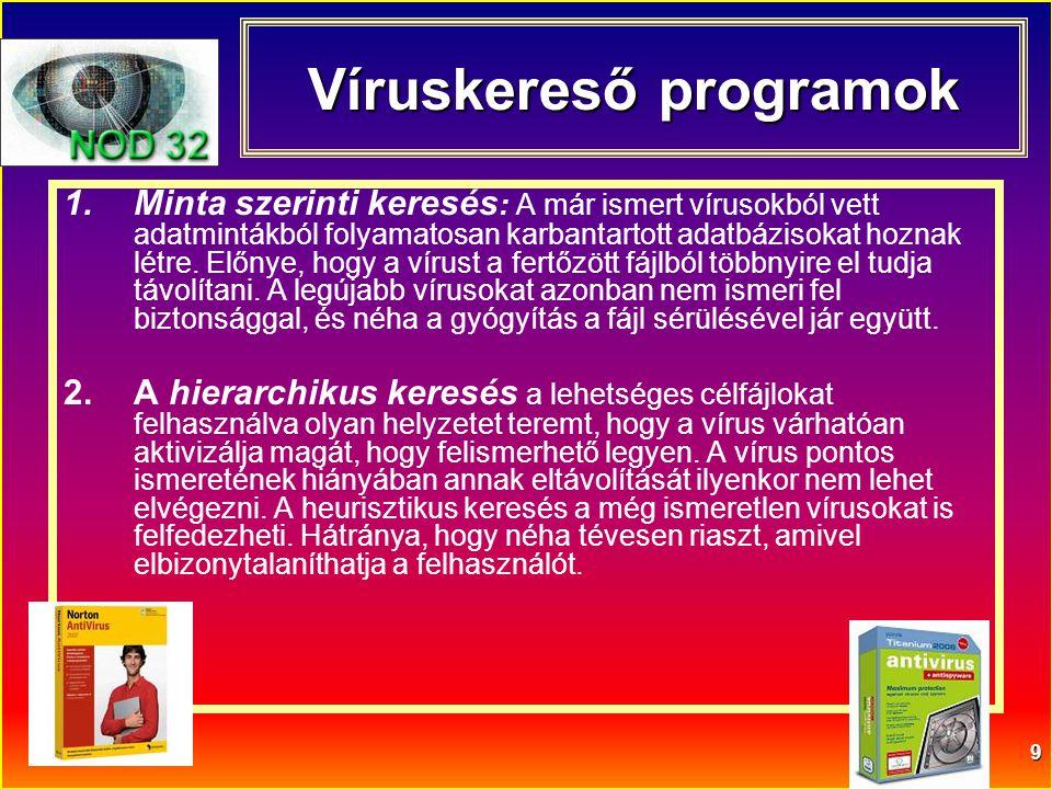 9 Víruskereső programok 1.Minta szerinti keresés : A már ismert vírusokból vett adatmintákból folyamatosan karbantartott adatbázisokat hoznak létre. E