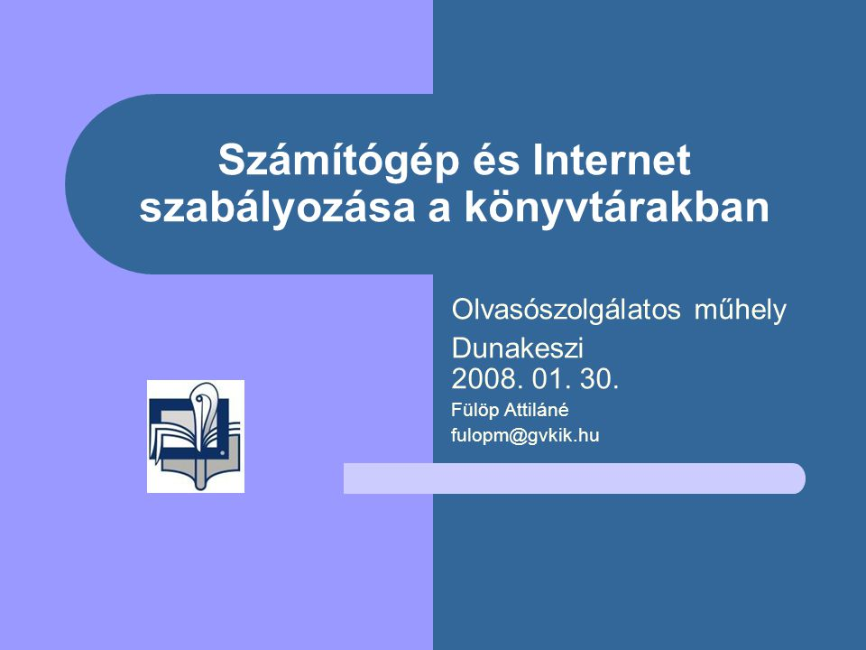 Számítógép és Internet szabályozása a könyvtárakban Olvasószolgálatos műhely Dunakeszi 2008. 01. 30. Fülöp Attiláné fulopm@gvkik.hu