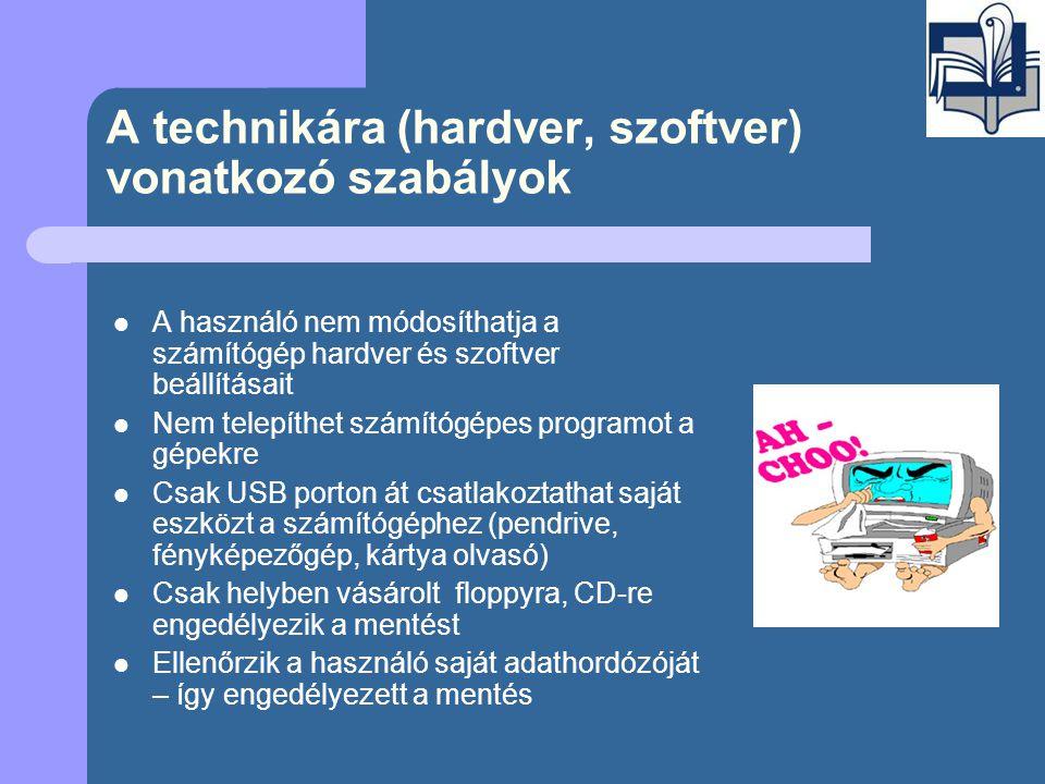 A technikára (hardver, szoftver) vonatkozó szabályok  A használó nem módosíthatja a számítógép hardver és szoftver beállításait  Nem telepíthet számítógépes programot a gépekre  Csak USB porton át csatlakoztathat saját eszközt a számítógéphez (pendrive, fényképezőgép, kártya olvasó)  Csak helyben vásárolt floppyra, CD-re engedélyezik a mentést  Ellenőrzik a használó saját adathordózóját – így engedélyezett a mentés