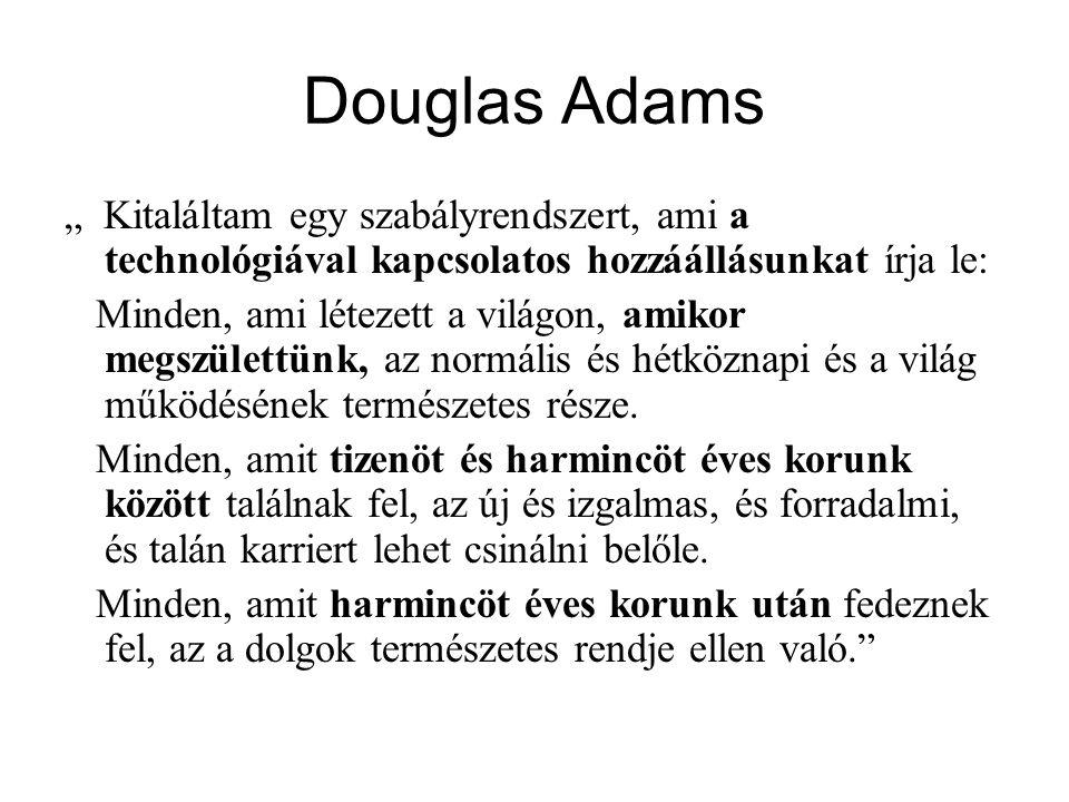 Douglas Adams •Angol író (1952-2001) •Galaxis útikalauz stopposoknak •Nagy technofil, az APPLE evangelistája (egyszerűség, kreativitás) •Rámutat a generációk technológiához való vizsonyára