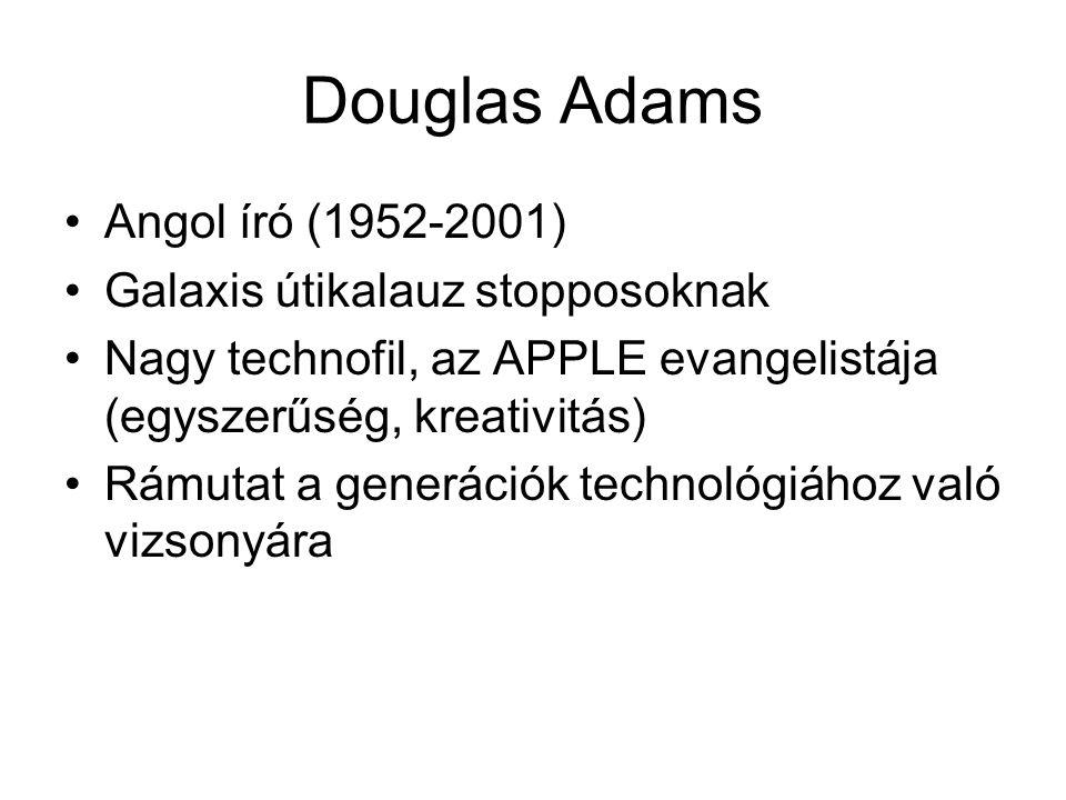Douglas Adams •Angol író (1952-2001) •Galaxis útikalauz stopposoknak •Nagy technofil, az APPLE evangelistája (egyszerűség, kreativitás) •Rámutat a gen