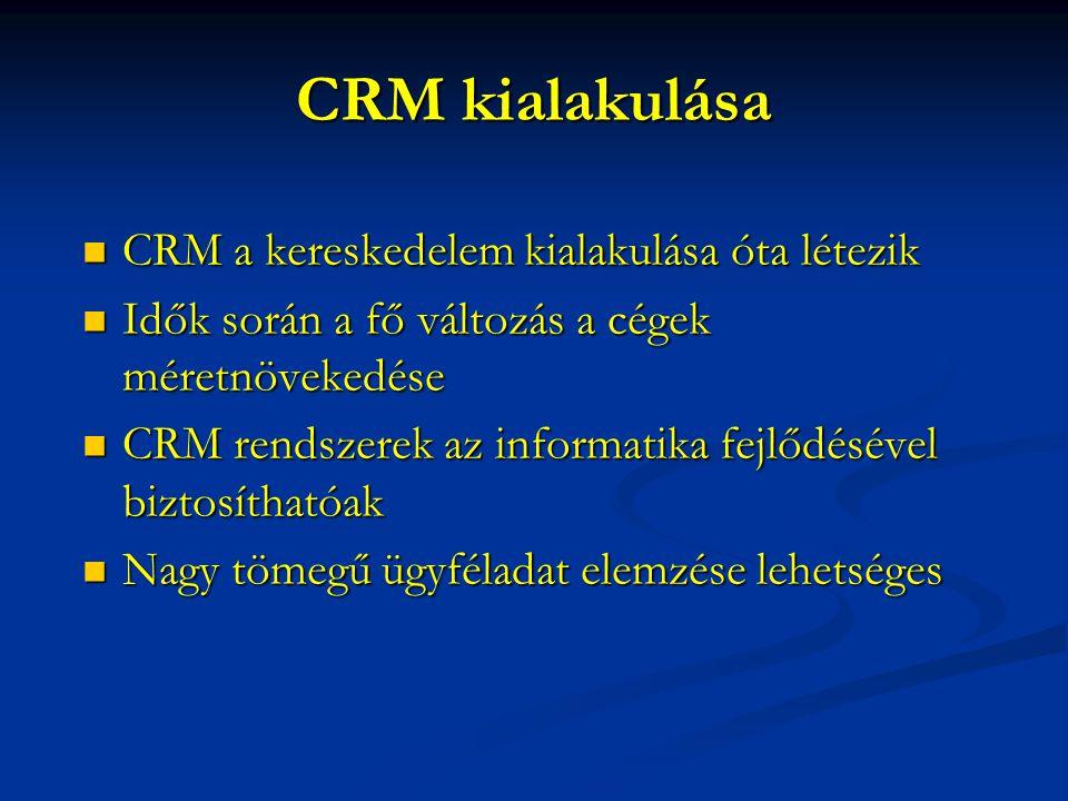 CRM kialakulása  CRM a kereskedelem kialakulása óta létezik  Idők során a fő változás a cégek méretnövekedése  CRM rendszerek az informatika fejlődésével biztosíthatóak  Nagy tömegű ügyféladat elemzése lehetséges