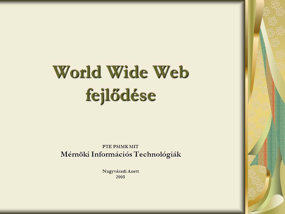 World Wide Web fejlődése PTE PMMK MIT Mérnöki Információs Technológiák Nagyváradi Anett 2005