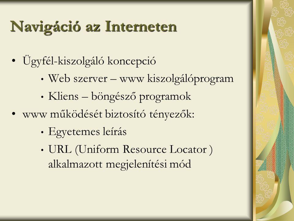 Navigáció az Interneten •Ügyfél-kiszolgáló koncepció • Web szerver – www kiszolgálóprogram • Kliens – böngésző programok •www működését biztosító tényezők: • Egyetemes leírás • URL (Uniform Resource Locator ) alkalmazott megjelenítési mód