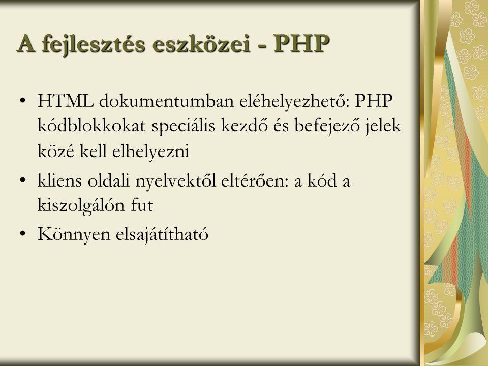 A fejlesztés eszközei - PHP •HTML dokumentumban eléhelyezhető: PHP kódblokkokat speciális kezdő és befejező jelek közé kell elhelyezni •kliens oldali nyelvektől eltérően: a kód a kiszolgálón fut •Könnyen elsajátítható