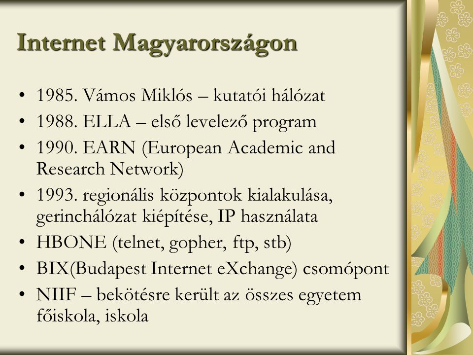 Internet szolgáltatások WWWInternet multimédiás felülete E-mailelektronikus levelezés FTPfájlátviteli szolgáltatás IRC, TALKazonnali, közvetlen kommunikáció Hírcsoportoktematikusan rendezett hírek Levelezési listáktematikusan rendezett csoportok Telnettávoli szg.-re bejelentkezés