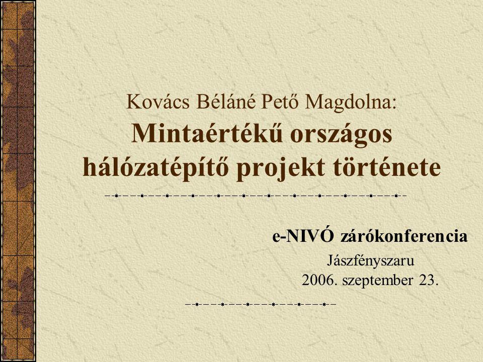 Kovács Béláné Pető Magdolna: Mintaértékű országos hálózatépítő projekt története e-NIVÓ zárókonferencia Jászfényszaru 2006. szeptember 23.