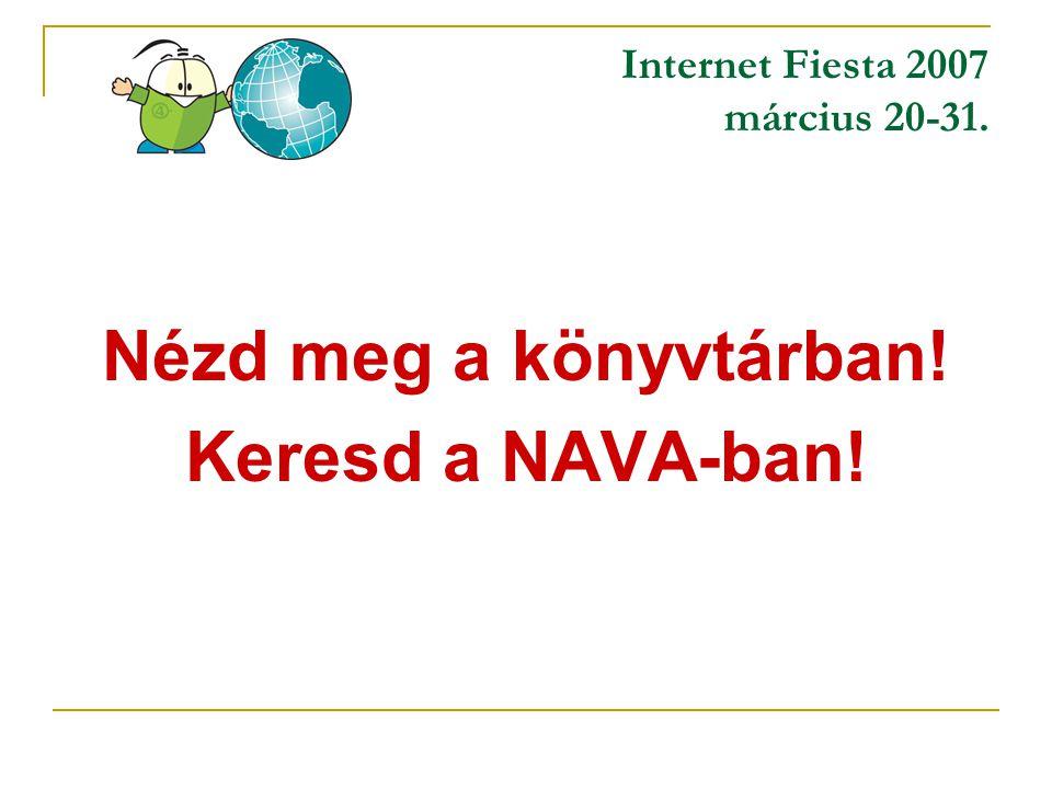 Internet Fiesta 2007 március 20-31. Nézd meg a könyvtárban! Keresd a NAVA-ban!