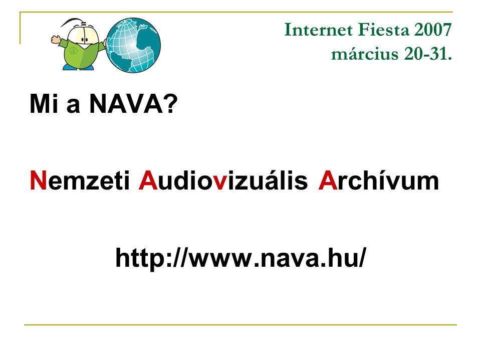 Internet Fiesta 2007 március 20-31. Mi a NAVA Nemzeti Audiovizuális Archívum http://www.nava.hu/