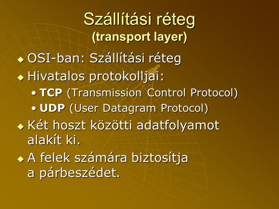 Szállítási réteg (transport layer)  OSI-ban: Szállítási réteg  Hivatalos protokolljai: •TCP (Transmission Control Protocol) •UDP (User Datagram Protocol)  Két hoszt közötti adatfolyamot alakít ki.