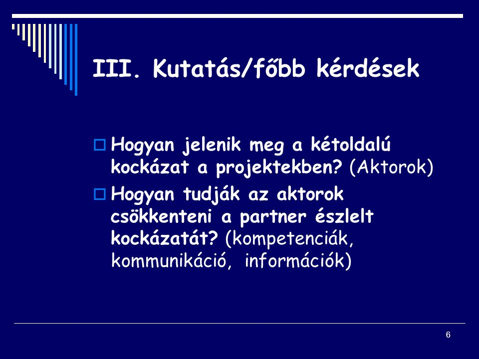 6 III. Kutatás/főbb kérdések  Hogyan jelenik meg a kétoldalú kockázat a projektekben.