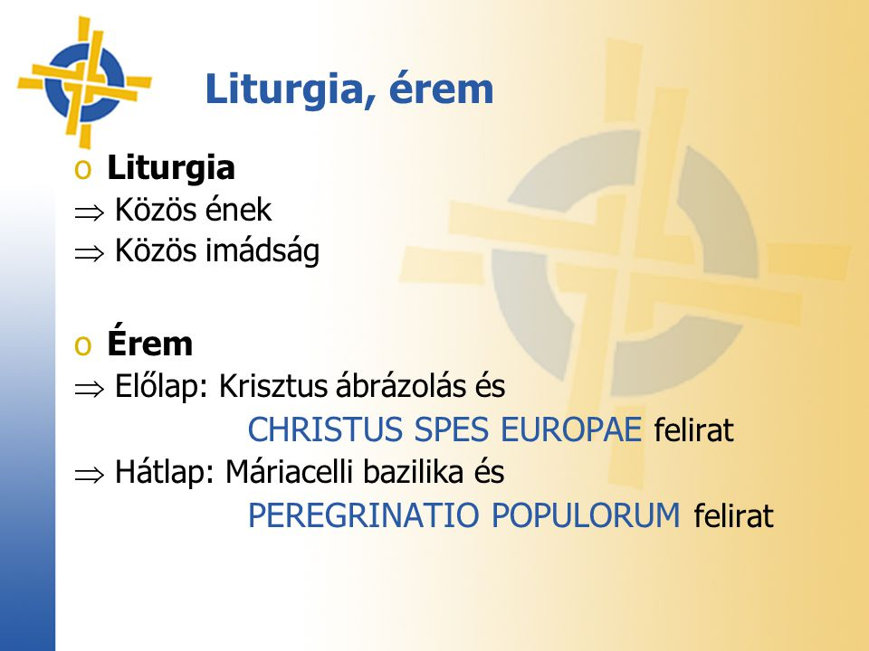 Liturgia, érem oLiturgia  Közös ének  Közös imádság oÉrem  Előlap: Krisztus ábrázolás és CHRISTUS SPES EUROPAE felirat  Hátlap: Máriacelli bazilik