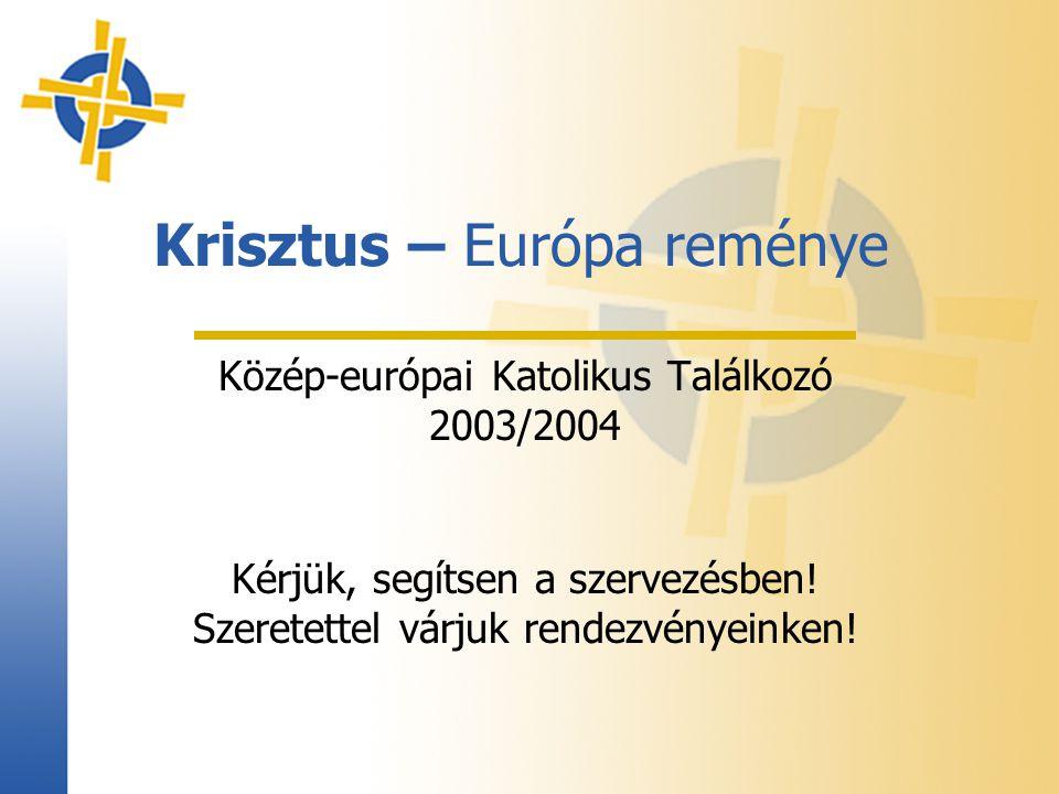 Krisztus – Európa reménye Közép-európai Katolikus Találkozó 2003/2004 Kérjük, segítsen a szervezésben! Szeretettel várjuk rendezvényeinken!