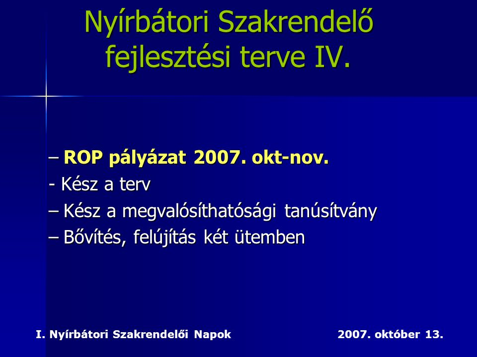 –ROP pályázat 2007. okt-nov. - Kész a terv –Kész a megvalósíthatósági tanúsítvány –Bővítés, felújítás két ütemben I. Nyírbátori Szakrendelői Napok 200