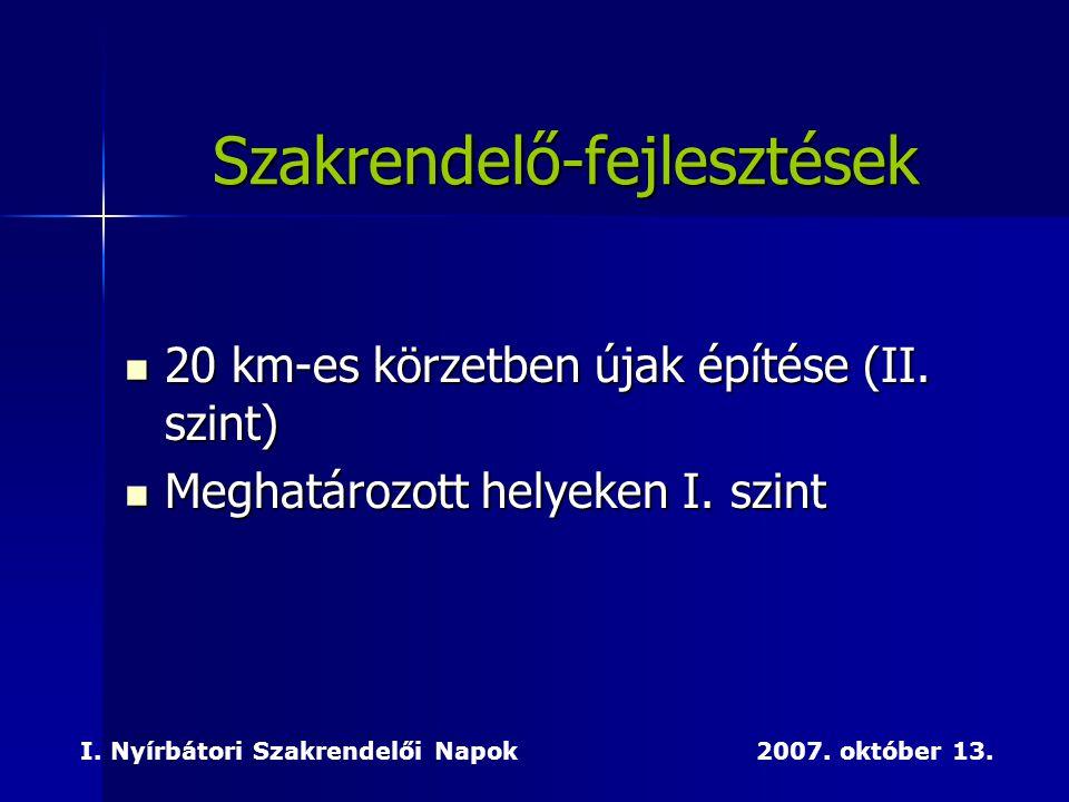  20 km-es körzetben újak építése (II. szint)  Meghatározott helyeken I. szint I. Nyírbátori Szakrendelői Napok 2007. október 13. Szakrendelő-fejlesz