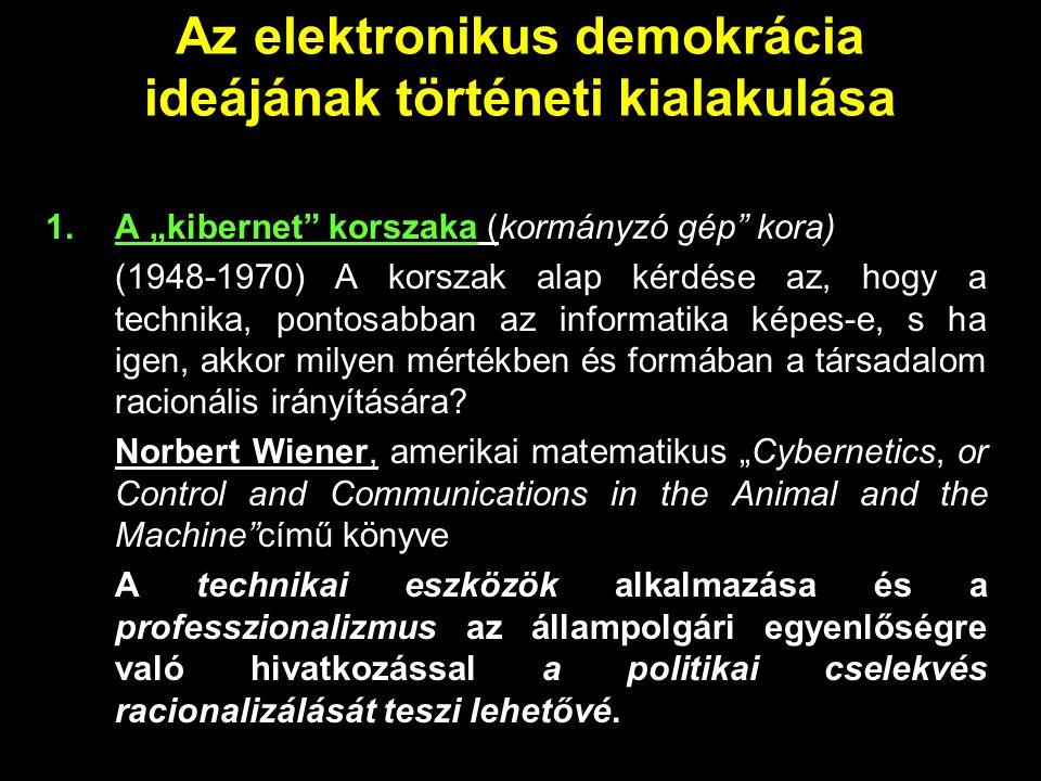 """Az elektronikus demokrácia ideájának történeti kialakulása 1.A """"kibernet"""" korszaka (kormányzó gép"""" kora) (1948-1970) A korszak alap kérdése az, hogy a"""