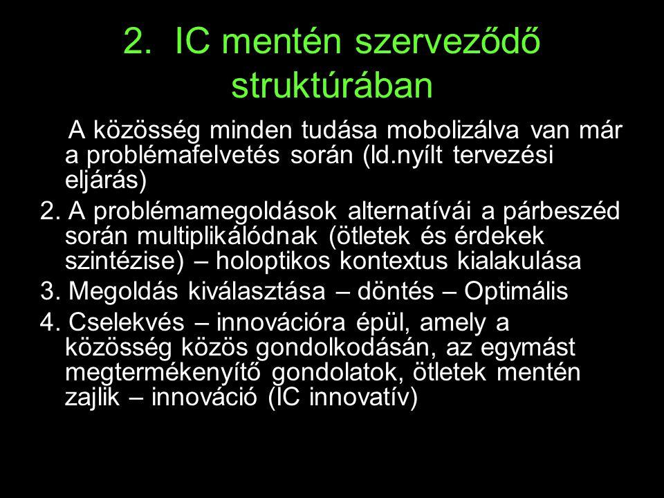 2. IC mentén szerveződő struktúrában 1. A közösség minden tudása mobolizálva van már a problémafelvetés során (ld.nyílt tervezési eljárás) 2. A problé