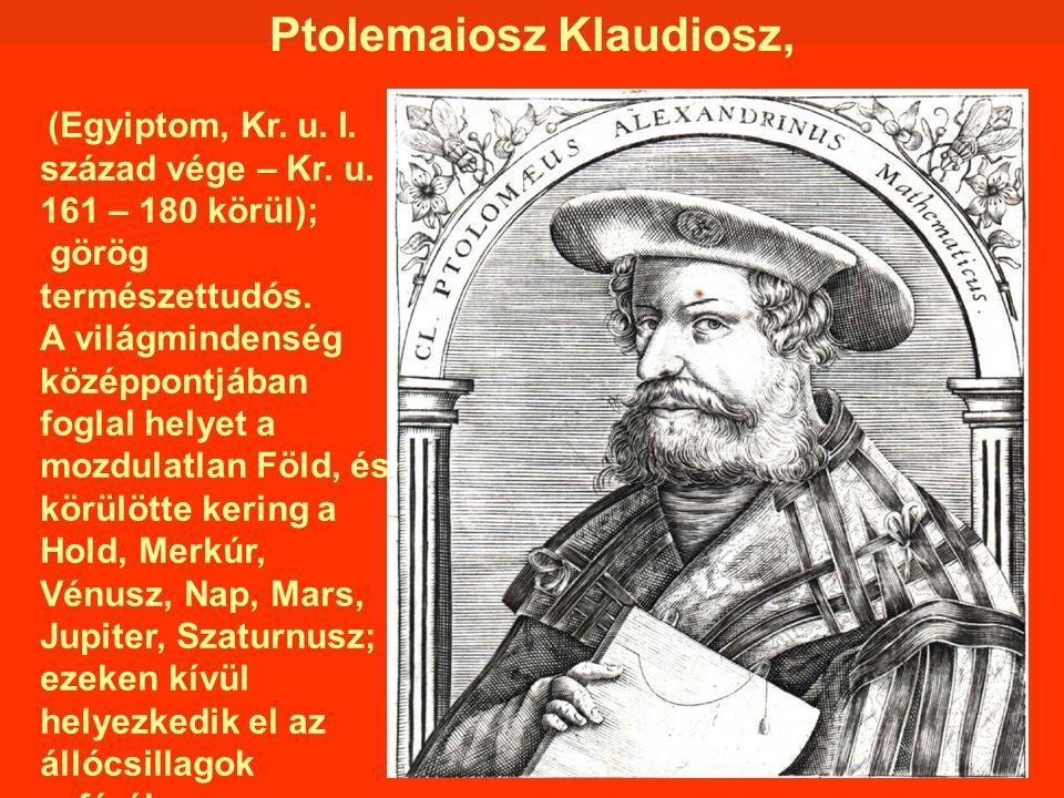 Ptolemaiosz Klaudiosz, (Egyiptom, Kr. u. I. század vége – Kr. u. 161 – 180 körül); görög természettudós. A világmindenség középpontjában foglal helyet