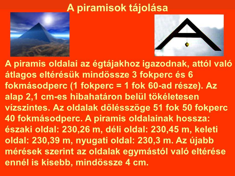 A piramisok tájolása A piramis oldalai az égtájakhoz igazodnak, attól való átlagos eltérésük mindössze 3 fokperc és 6 fokmásodperc (1 fokperc = 1 fok
