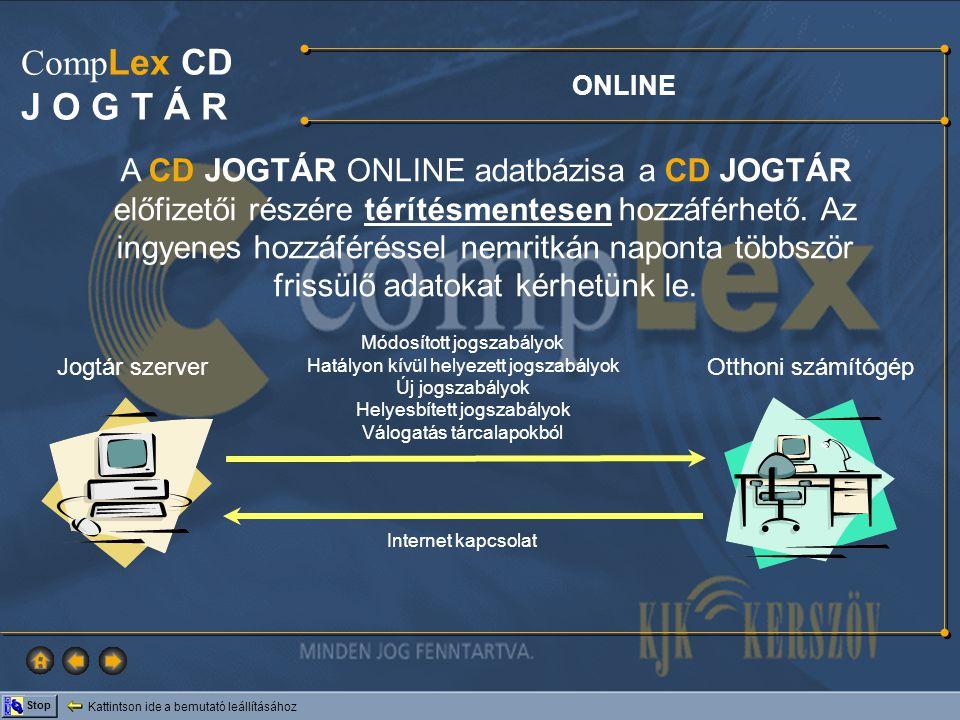 Kattintson ide a bemutató leállításához Stop Comp Lex CD J O G T Á R ONLINE A CompLex CD Jogtár havi előfizetői a nap 24 órájában online kapcsolatba léphetnek a KJK – KERSZÖV számítógépével és onnan letölthetik az utolsó CD lezárása óta bekövetkezett jogszabályváltozásokat.