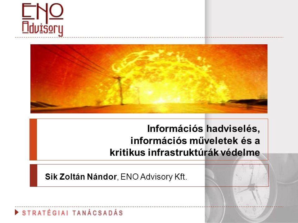 Információs hadviselés, információs műveletek és a kritikus infrastruktúrák védelme Sik Zoltán Nándor, ENO Advisory Kft.