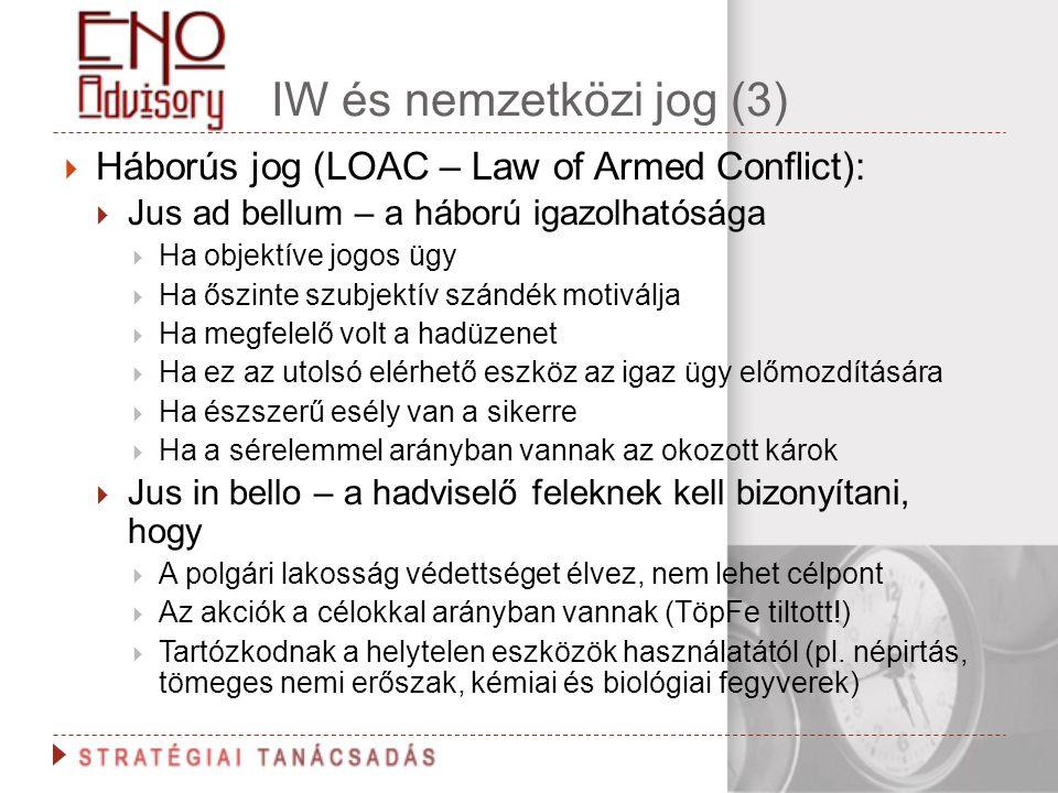 IW és nemzetközi jog (3)  Háborús jog (LOAC – Law of Armed Conflict):  Jus ad bellum – a háború igazolhatósága  Ha objektíve jogos ügy  Ha őszinte