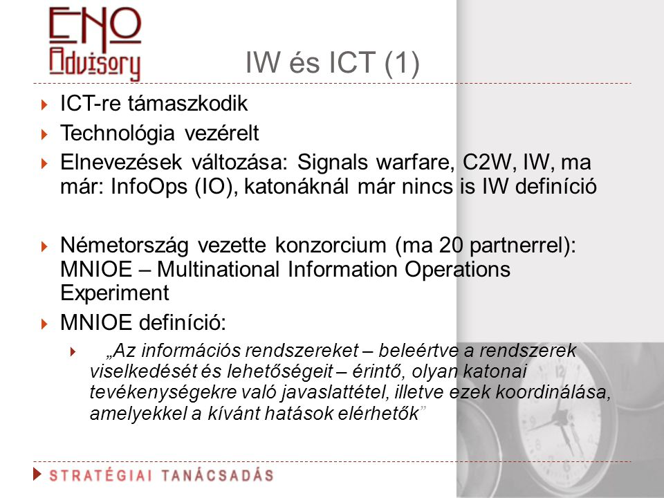 IW és ICT (1)  ICT-re támaszkodik  Technológia vezérelt  Elnevezések változása: Signals warfare, C2W, IW, ma már: InfoOps (IO), katonáknál már ninc