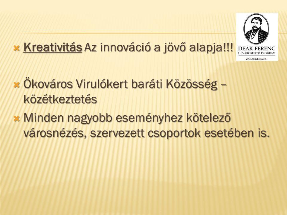  Kreativitás Az innováció a jövő alapja!!!  Ökováros Virulókert baráti Közösség – közétkeztetés  Minden nagyobb eseményhez kötelező városnézés, sze