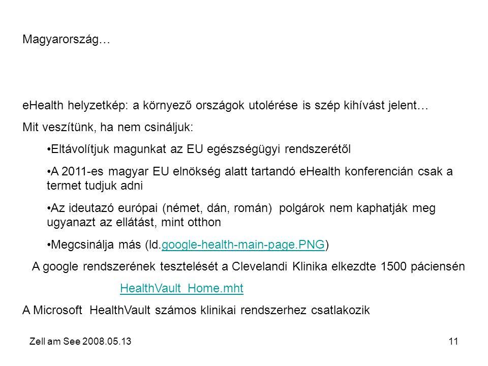 Zell am See 2008.05.1311 Magyarország… eHealth helyzetkép: a környező országok utolérése is szép kihívást jelent… Mit veszítünk, ha nem csináljuk: •Eltávolítjuk magunkat az EU egészségügyi rendszerétől •A 2011-es magyar EU elnökség alatt tartandó eHealth konferencián csak a termet tudjuk adni •Az ideutazó európai (német, dán, román) polgárok nem kaphatják meg ugyanazt az ellátást, mint otthon •Megcsinálja más (ld.google-health-main-page.PNG)google-health-main-page.PNG A google rendszerének tesztelését a Clevelandi Klinika elkezdte 1500 páciensén HealthVault_Home.mht A Microsoft HealthVault számos klinikai rendszerhez csatlakozik